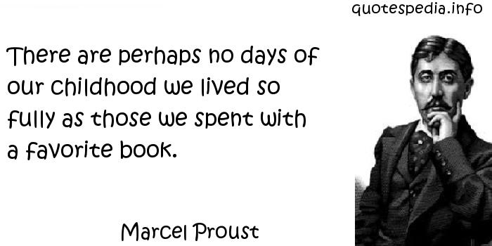 Marcel Proust - There are perhaps no days of our childhood we lived so fully as those we spent with a favorite book.