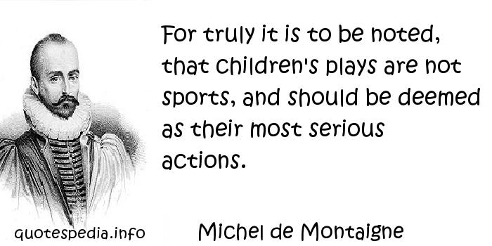 Michel de Montaigne - For truly it is to be noted, that children's plays are not sports, and should be deemed as their most serious actions.