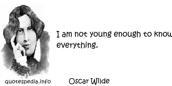 Oscar Wilde - I am not young enough to know everything.