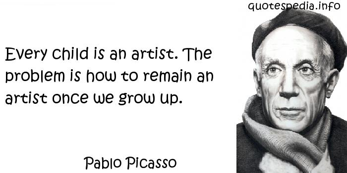 Pablo Picasso - Every child is an artist. The problem is how to remain an artist once we grow up.