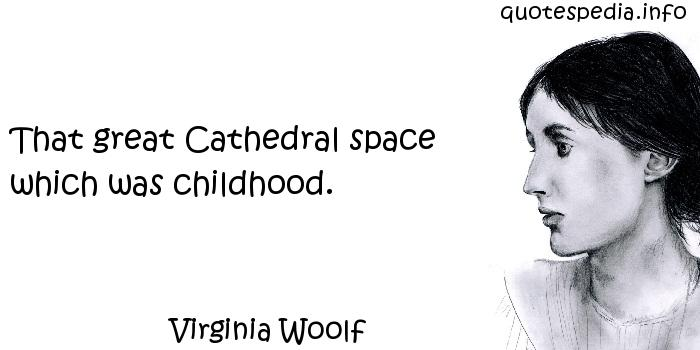 Virginia Woolf - That great Cathedral space which was childhood.