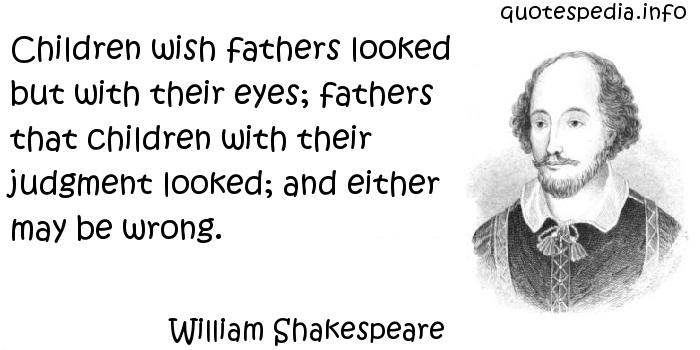 William Shakespeare - Children wish fathers looked but with their eyes; fathers that children with their judgment looked; and either may be wrong.