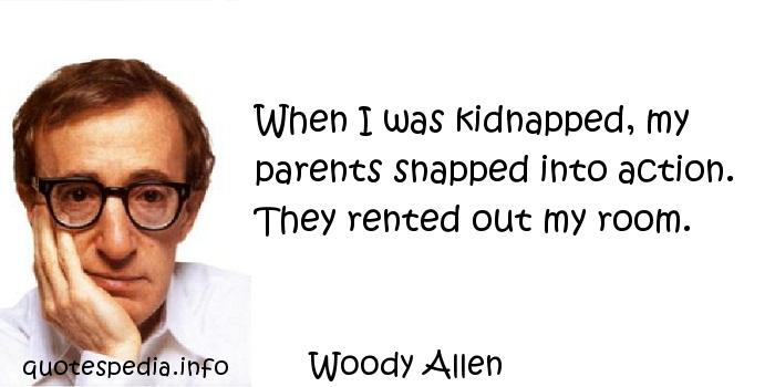 Woody Allen - When I was kidnapped, my parents snapped into action. They rented out my room.