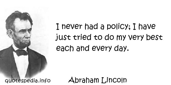 Abraham Lincoln - I never had a policy; I have just tried to do my very best each and every day.