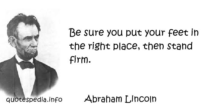 Abraham Lincoln - Be sure you put your feet in the right place, then stand firm.