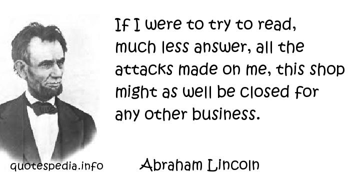 Abraham Lincoln - If I were to try to read, much less answer, all the attacks made on me, this shop might as well be closed for any other business.