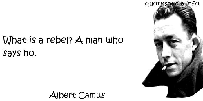 Albert Camus - What is a rebel? A man who says no.