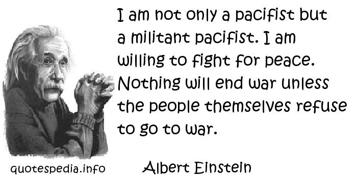 Albert Einstein - I am not only a pacifist but a militant pacifist. I am willing to fight for peace. Nothing will end war unless the people themselves refuse to go to war.