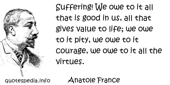 Anatole France - Suffering! We owe to it all that is good in us, all that gives value to life; we owe to it pity, we owe to it courage, we owe to it all the virtues.