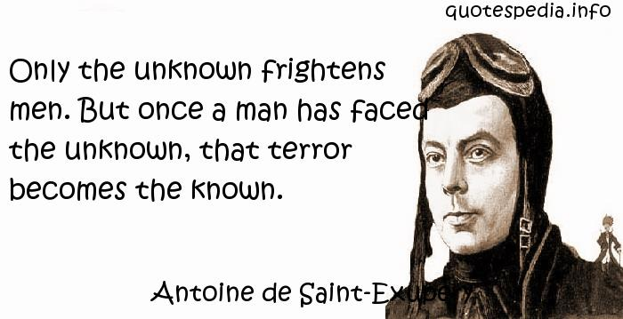 Antoine de Saint-Exupery - Only the unknown frightens men. But once a man has faced the unknown, that terror becomes the known.