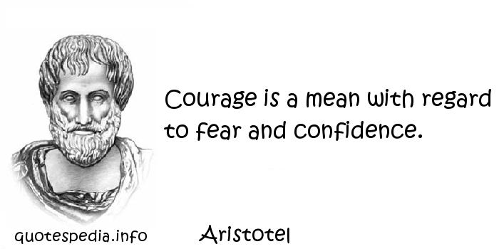 Aristotel - Courage is a mean with regard to fear and confidence.