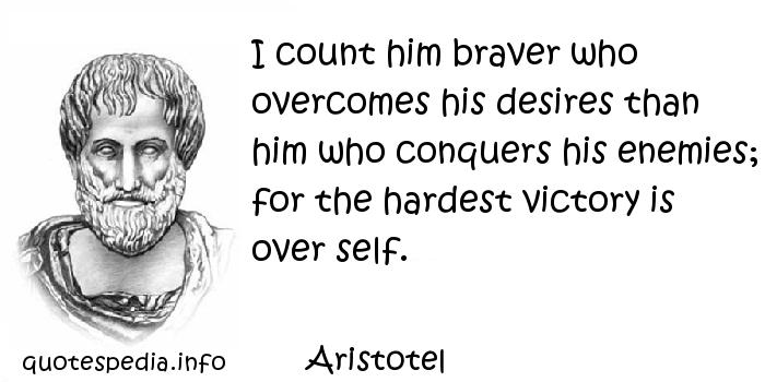 Aristotel - I count him braver who overcomes his desires than him who conquers his enemies; for the hardest victory is over self.