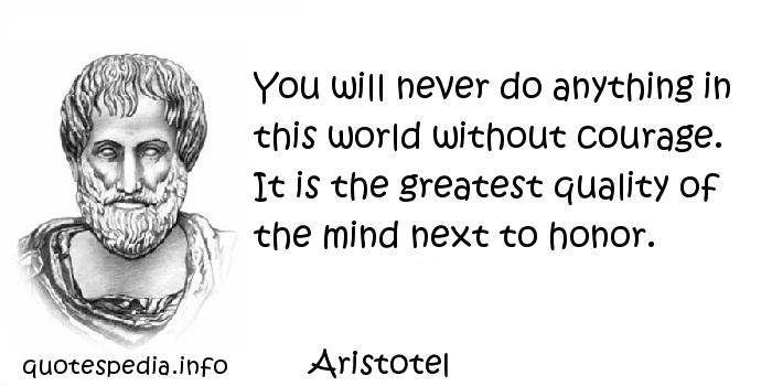 Aristotel - You will never do anything in this world without courage. It is the greatest quality of the mind next to honor.