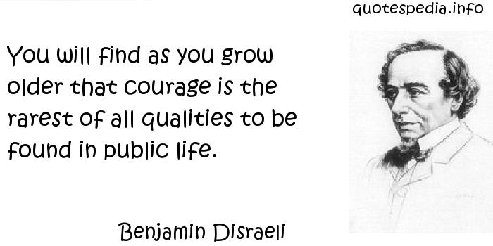 Benjamin Disraeli - You will find as you grow older that courage is the rarest of all qualities to be found in public life.