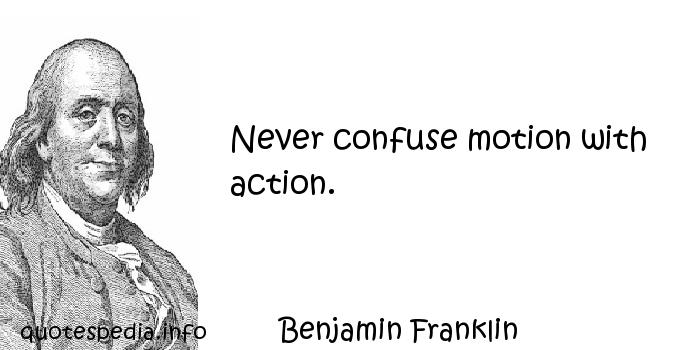 Benjamin Franklin - Never confuse motion with action.