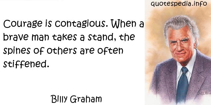 Billy Graham - Courage is contagious. When a brave man takes a stand, the spines of others are often stiffened.