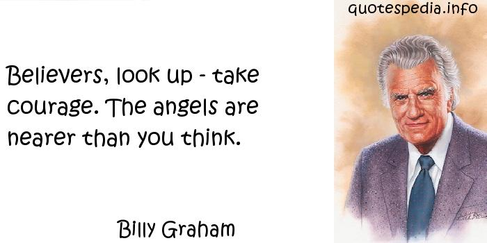 Billy Graham - Believers, look up - take courage. The angels are nearer than you think.