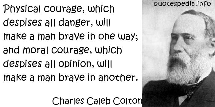 Charles Caleb Colton - Physical courage, which despises all danger, will make a man brave in one way; and moral courage, which despises all opinion, will make a man brave in another.