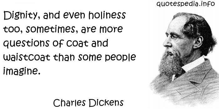 Charles Dickens - Dignity, and even holiness too, sometimes, are more questions of coat and waistcoat than some people imagine.