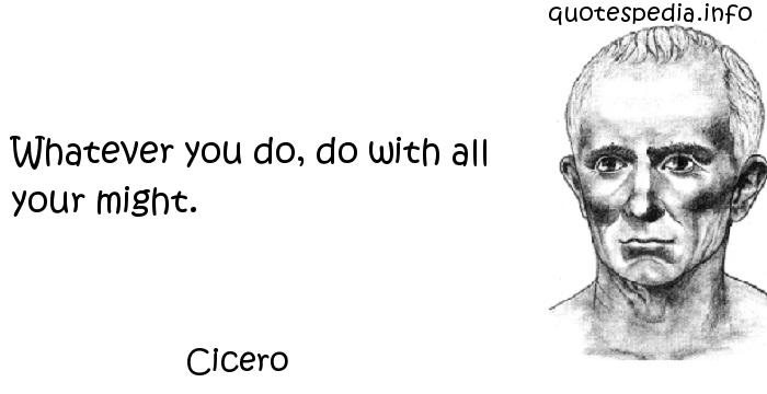 Cicero - Whatever you do, do with all your might.