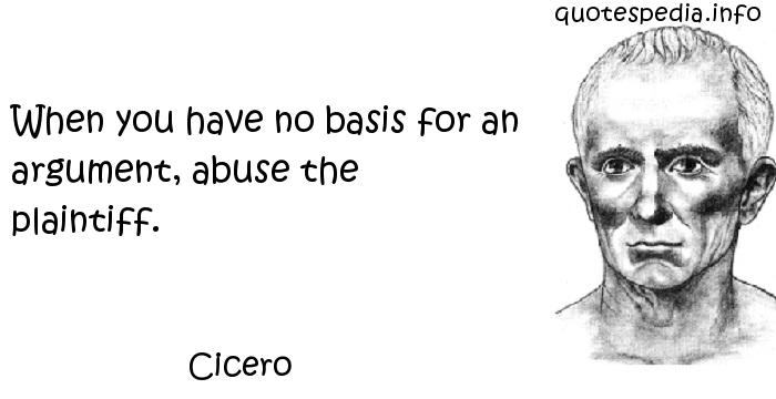 Cicero - When you have no basis for an argument, abuse the plaintiff.