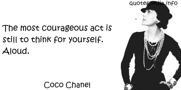 Coco Chanel - The most courageous act is still to think for yourself. Aloud.