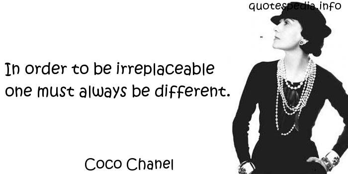 Coco Chanel - In order to be irreplaceable one must always be different.