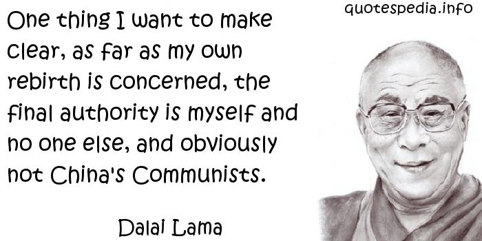 Dalai Lama - One thing I want to make clear, as far as my own rebirth is concerned, the final authority is myself and no one else, and obviously not China's Communists.