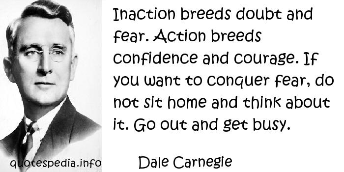 Dale Carnegie - Inaction breeds doubt and fear. Action breeds confidence and courage. If you want to conquer fear, do not sit home and think about it. Go out and get busy.
