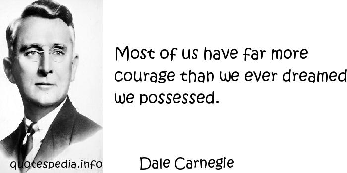 Dale Carnegie - Most of us have far more courage than we ever dreamed we possessed.