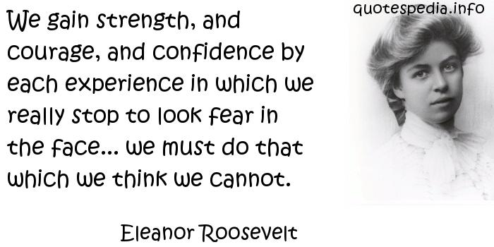 Eleanor Roosevelt - We gain strength, and courage, and confidence by each experience in which we really stop to look fear in the face... we must do that which we think we cannot.