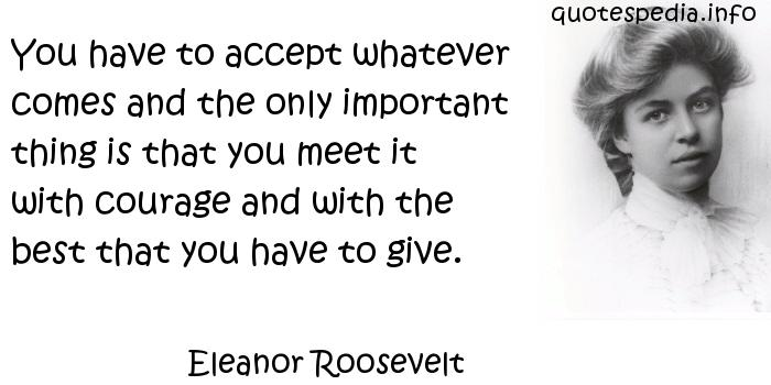 Eleanor Roosevelt - You have to accept whatever comes and the only important thing is that you meet it with courage and with the best that you have to give.