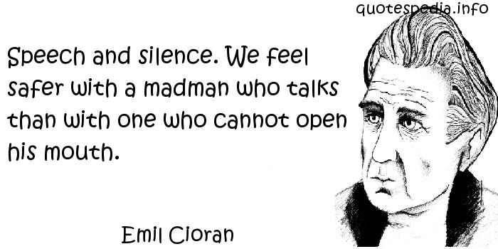 Emil Cioran - Speech and silence. We feel safer with a madman who talks than with one who cannot open his mouth.