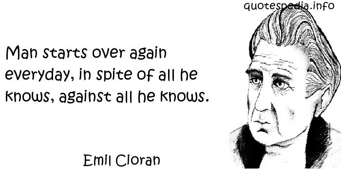 Emil Cioran - Man starts over again everyday, in spite of all he knows, against all he knows.