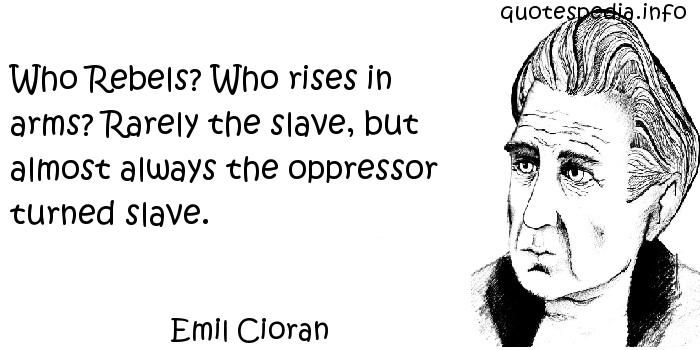 Emil Cioran - Who Rebels? Who rises in arms? Rarely the slave, but almost always the oppressor turned slave.