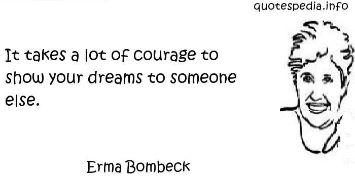 Erma Bombeck - It takes a lot of courage to show your dreams to someone else.