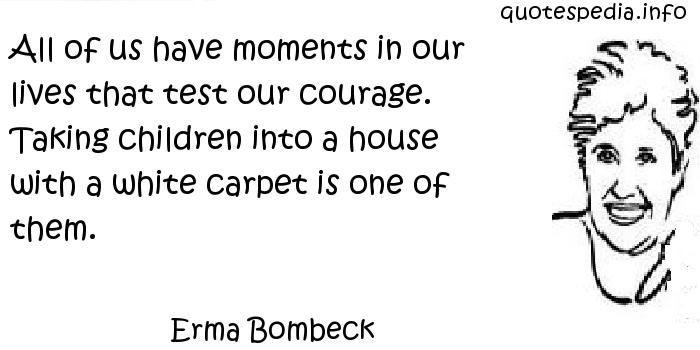 Erma Bombeck - All of us have moments in our lives that test our courage. Taking children into a house with a white carpet is one of them.