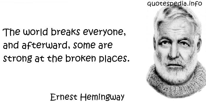 Ernest Hemingway - The world breaks everyone, and afterward, some are strong at the broken places.