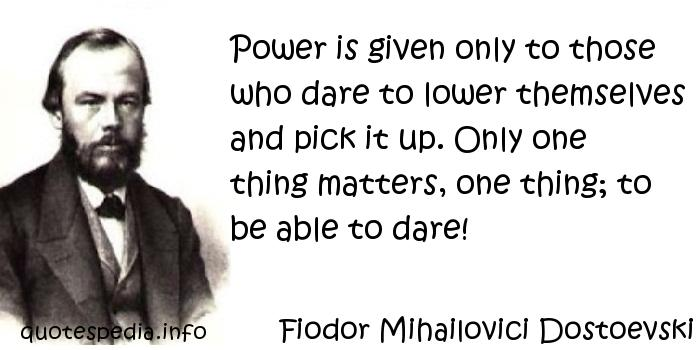 Fiodor Mihailovici Dostoevski - Power is given only to those who dare to lower themselves and pick it up. Only one thing matters, one thing; to be able to dare!