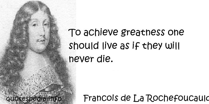 Francois de La Rochefoucauld - To achieve greatness one should live as if they will never die.