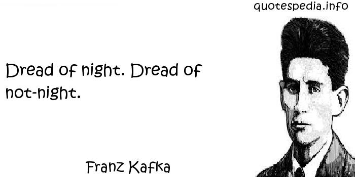 Franz Kafka - Dread of night. Dread of not-night.