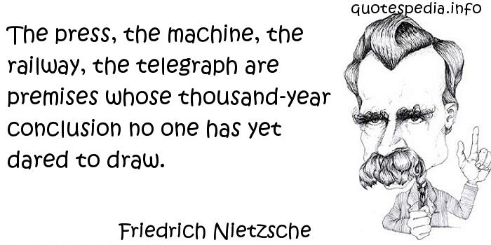 Friedrich Nietzsche - The press, the machine, the railway, the telegraph are premises whose thousand-year conclusion no one has yet dared to draw.