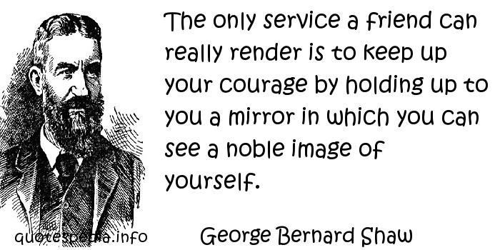 George Bernard Shaw - The only service a friend can really render is to keep up your courage by holding up to you a mirror in which you can see a noble image of yourself.