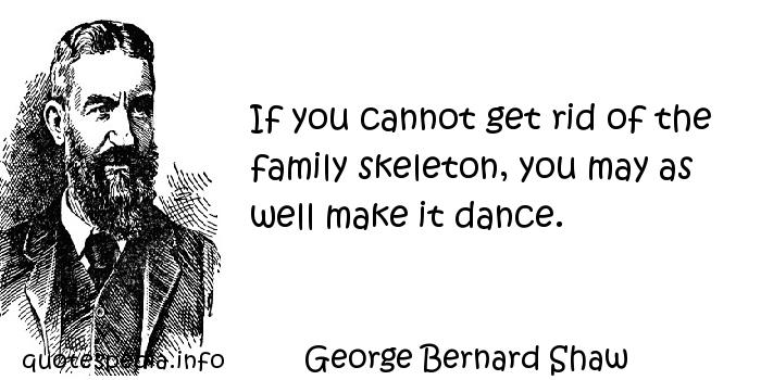 George Bernard Shaw - If you cannot get rid of the family skeleton, you may as well make it dance.
