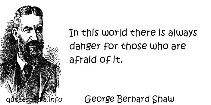 George Bernard Shaw - In this world there is always danger for those who are afraid of it.