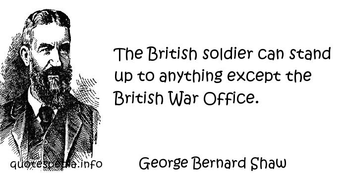 George Bernard Shaw - The British soldier can stand up to anything except the British War Office.