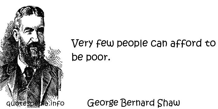 George Bernard Shaw - Very few people can afford to be poor.