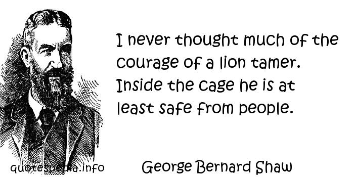 George Bernard Shaw - I never thought much of the courage of a lion tamer. Inside the cage he is at least safe from people.
