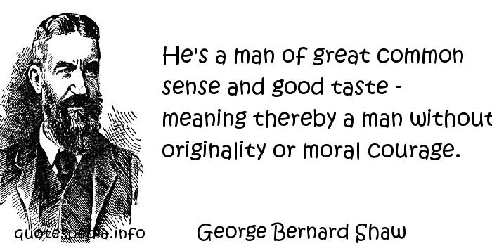 George Bernard Shaw - He's a man of great common sense and good taste - meaning thereby a man without originality or moral courage.