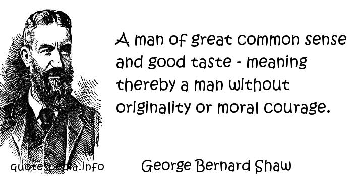 George Bernard Shaw - A man of great common sense and good taste - meaning thereby a man without originality or moral courage.